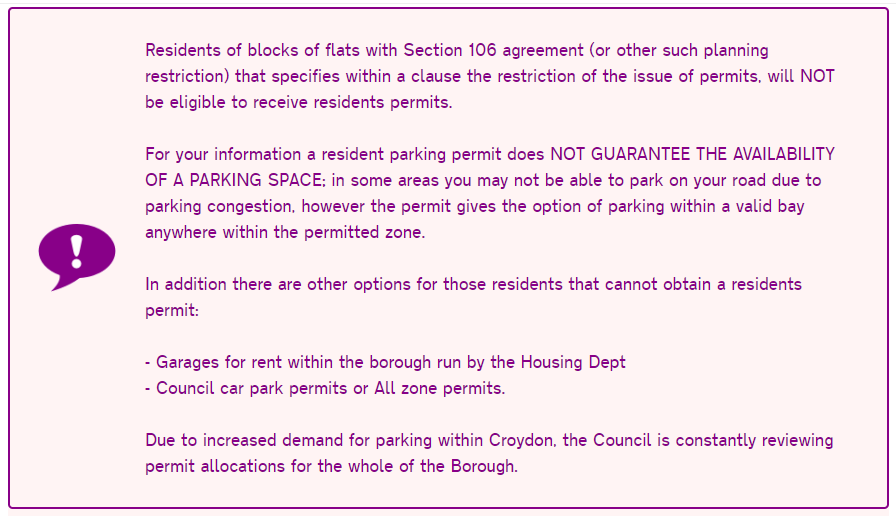 A large box of text that says: Residents of blocks of flats with Section 106 agreement (or other such planning restriction) that specifies within a clause the restriction of the issue of permits, will NOT be eligible to receive residents permits.  For your information a resident parking permit does NOT GUARANTEE THE AVAILABILITY OF A PARKING SPACE; in some areas you may not be able to park on your road due to parking congestion, however the permit gives the option of parking within a valid bay anywhere within the permitted zone.  In addition there are other options for those residents that cannot obtain a residents permit:  - Garages for rent within the borough run by the Housing Dept - Council car park permits or All zone permits.  Due to increased demand for parking within Croydon, the Council is constantly reviewing permit allocations for the whole of the Borough.