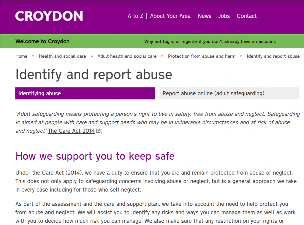 "A page called ""Identify and report abuse"", which starts with an excerpt from the Care Act 2014 and continues, ""Under the Care Act (2014), we have a duty to ensure that you are and remain protected from abuse or neglect. This does not only apply to safeguarding concerns involving abuse or neglect, but is a general approach we take in every case including for those who self-neglect..."""